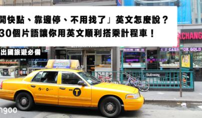 【用英文怎麼說】「開快點、靠邊停、不用找了」英文怎麼說?30個片語讓你用英文順利搭乘計程車!