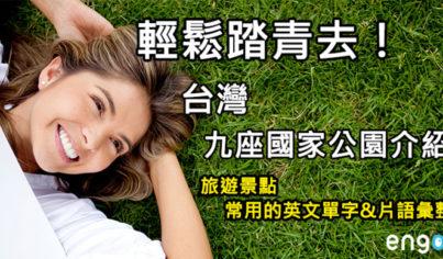 【旅遊英文】輕鬆踏青去!台灣九座國家公園介紹
