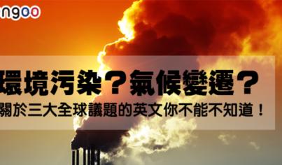 【主題單字】環境污染?氣候變遷?關於三大全球議題的英文你不能不知道!