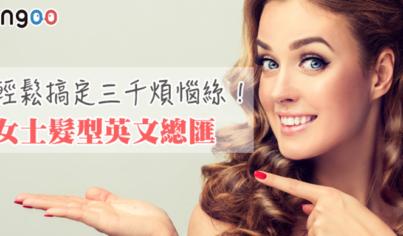 【主題單字】輕鬆搞定三千煩惱絲!女士髮型英文總匯