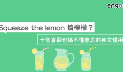 【英文片語】Squeeze the lemon擠檸檬?十個直翻也搞不懂意思的英文慣用語!