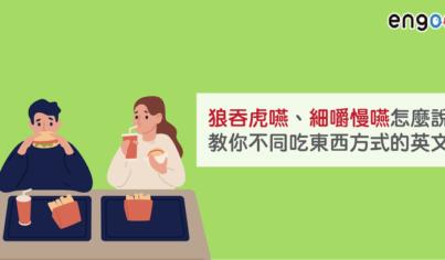 【同義字】狼吞虎嚥、細嚼慢嚥怎麼說?教你不同吃東西方式的英文!