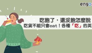 【美食英文】吃飽了,還沒飽怎麼說?專業吃貨不能只會eat!來學各種「吃」法的英文