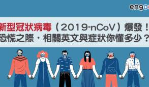 【主題單字】新型冠狀病毒(2019-nCoV)爆發!恐慌之際,相關英文與症狀你懂多少?