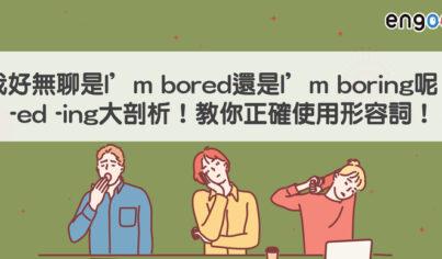 【易混淆字】我好無聊是I'm bored還是I'm boring呢?-ed -ing大剖析!教你正確使用形容詞!