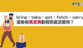 【易混淆字】bring、take、get、fetch、carry這些容易混淆的動詞到底怎麼用?這樣理解再也不搞混!