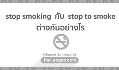 stop smoking กับ stop to smoke ต่างกันอย่างไร
